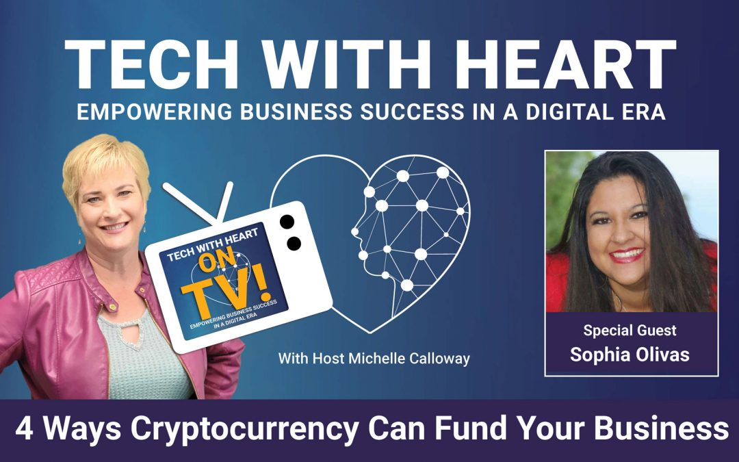 4 Ways Cryptocurrency Can Fund Your Business – A Tech With Heart Interview with Sophia Olivas
